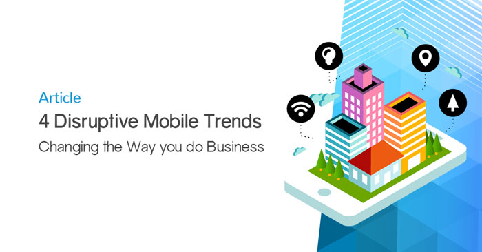 4 Disruptive Mobile Trends Changing the Way you do Business